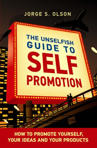 The Unselfish Guide to Self Promotion: How to Promote Your Self, Your Ideas and Your Products