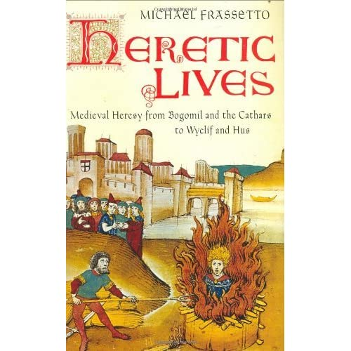 Heretic Lives Medieval Heresy from Bogomil and the Cathars to Wyclif and Hus by Michael Frassetto (2007-08-02)