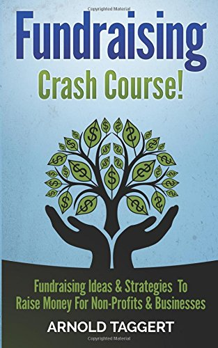Fundraising: Crash Course! Fundraising Ideas & Strategies To Raise Money For Non-Profits & Businesses