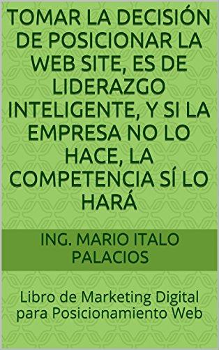 TOMAR LA DECISIÓN DE POSICIONAR LA WEB SITE, ES DE LIDERAZGO INTELIGENTE, Y SI LA EMPRESA NO LO HACE, LA COMPETENCIA SÍ LO HARÁ: Libro de Marketing Digital para Posicionamiento Web por ING. MARIO ITALO PALACIOS