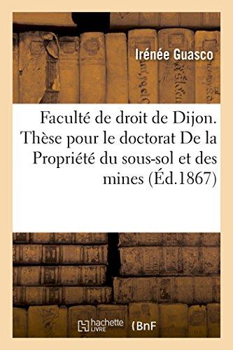 Faculté de droit de Dijon. Thèse pour le doctorat De la Propriété du sous-sol et des mines