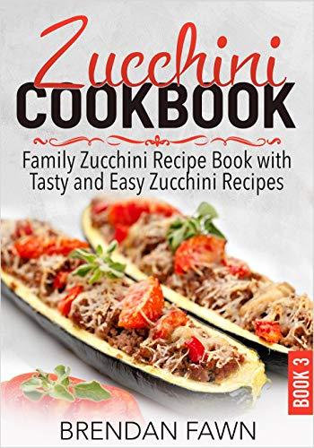 Zucchini Cookbook: Family Zucchini Recipe Book with Tasty and Easy Zucchini Recipes (Zucchini Tastes)