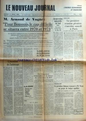 NOUVEAU JOURNAL (LE) [No 315] du 17/01/1969 - M ARNAUD DE VOGUE - POUR BOUSSOIS LE CAP DIFFICILE SE SITUERA ENTRE 1970 ET 1973 - L'INCONFORT DE L'ARBITRAGE - LE TEXTE INTEGRAL DE LA DECLARATION DE M DE VOGUE - A LA BOURSE - NOUVELLE HAUSSE DES VALEURS FRANCAISE PETROLES EN VEDETTE - BAISSE DE L'OR - RIDENDO - SOIF DE GLOIRE PAR GEORGES ELGOZY - RECONVERSION INDUSTRIELLE DU NORD THEME DU VOYAGE DE M COUVE DE MURVILLE - UNE LETTRE DE M RIBOUD - UN GROUPEMENT D'INFORMATION ET DE DEFENSE DES ACTION par Collectif