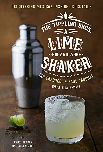 Preisvergleich Produktbild The Tippling Bros. A Lime and a Shaker: Discovering Mexican-Inspired Cocktails