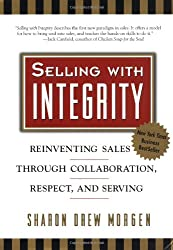 Selling with Integrity: Reinventing Sales Through Collaboration, Respect, and Serving: Serving the Spirit in Business (Agency/Distributed)