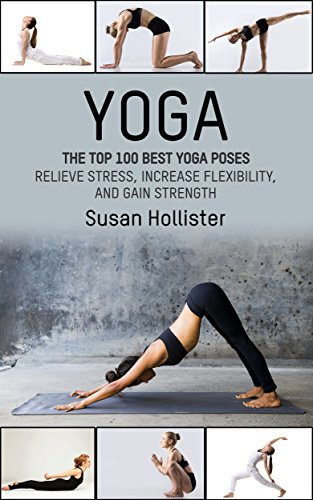 Yoga: The Top 100 Best Yoga Poses: Relieve Stress, Increase Flexibility, and Gain Strength (Yoga Postures Poses Exercises Techniques and Guide For Healing ... and Stress Relief) (English Edition)