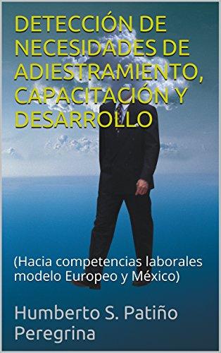 DETECCIÓN DE NECESIDADES DE ADIESTRAMIENTO, CAPACITACIÓN Y DESARROLLO: (Hacia competencias laborales modelo México con base al Europeo y casos) por Humberto S. Patiño Peregrina