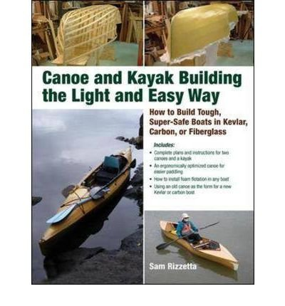 [(Canoe and Kayak Building the Light and Easy Way: How to Build Tough, Super-safe Boats in Kevlar, Carbon, or Fiberglass)] [Author: Sam Rizetta] published on (May, 2009)