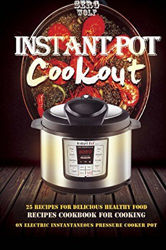Instant Pot Cookout: 25 Recipes For Delicious Healthy Food, Recipes Cookbook For (Electric Pressure Cooker Cookbook Book, Band 1)