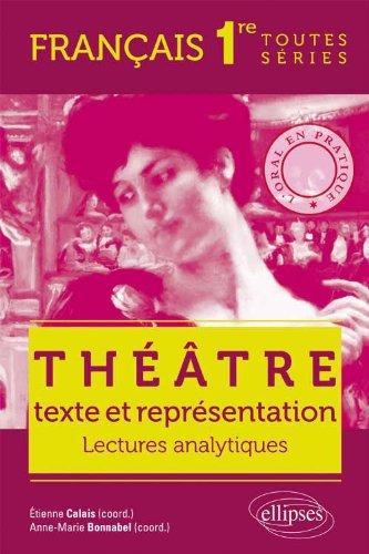 Théâtre Texte & Représentation. Lectures Analytiques. Français 1ère Toutes Séries. l'Oral en Pratique.