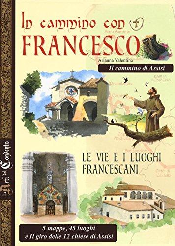 In cammino con Francesco. Le vie e i luoghi francescani. Il cammino d'Assisi. 5 mappe, 45 luoghi e il giro delle 12 chiese di Assisi