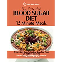 The Essential Blood Sugar Diet 15 Minute Meals: A Quick Start Guide To Cooking Quick Easy Meals On The Blood Sugar Diet. Over 80 Calorie Counted Recipes To Lose Weight And Rebalance Your Body