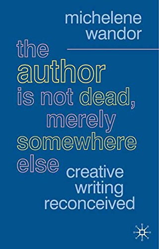 The Author Is Not Dead, Merely Somewhere Else: Creative Writing after Theory: Creative Writing Reconceived (British Studies Series)