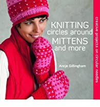 Knitting Circles Around Mittens and More par Antje Gillingham