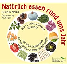 Natürlich essen rund ums Jahr: 365+1 internationale Rezepte aus 365+1 saisonalen und regionalen Zutaten Mitteleuropas