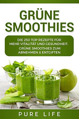 Grüne Smoothies: 250 TOP REZEPTE für mehr Vitalität und Gesundheit, Grüne Smoothies zum Abnehmen & Entgiften -
