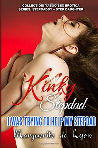 My Kinky StepDad - I Was Trying To Help My StepDad (Collection: Taboo Sex Erotica Series: Stepdaddy - Step daughter) (Volume 24) by Marguerite de Lyon (2015-10-26)