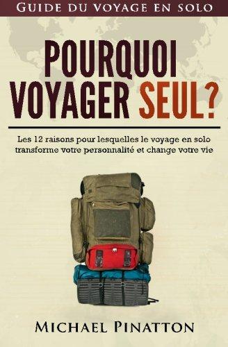 Pourquoi voyager seul ?: Les 12 raisons pour lesquelles le voyage en solo transforme votre personnalité et change votre vie