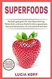 Superfoods über 100 der weltweit besten Lebensmittel für die gesunde Ernährung. Perfekt geeignet für die Clean Eating, Paleo Diät und Low Carb Ernährungsweisen. Gesund abnehmen, fit und schlank werden