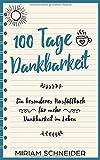 100 Tage Dankbarkeit: Ein besonderes Ausfüllbuch für mehr Dankbarkeit im Leben - Miriam Schneider