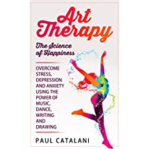 Art Therapy - The Science of Happiness: Overcome Stress, Depression and Anxiety Using The Power of Music, Dance, Writing and Drawing (Performing Arts - ... Art Therapy For Children) (English Edition)