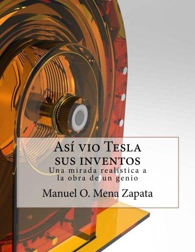 Asi vio Tesla sus inventos: Definitivamente un libro para ver, le da a usted un colorido y nuevo punto de vista acerca de las invenciones del gran sabio Nikola Tesla: Volume 1 (Tesla y sus inventos) por Manuel Orlando Mena Zapata
