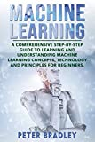 Machine Learning: A Comprehensive, Step-by-Step Guide to Learning and Understanding Machine Learning Concepts, Technology and Principles for Beginners