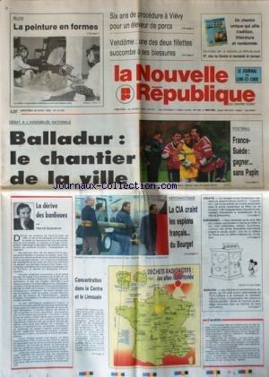 NOUVELLE REPUBLIQUE (LA) [No 14760] du 28/04/1993 - BALLADUR / LE CHANTIER DE LA VILLE - FOOT / FRANCE ET SUEDE - LA DERIVE DES BANLIEUES PAR GUENERON - AERONAUTIQUE / LA CIA CRAINT LES ESPIONS FRANCAIS DU BOURGET - LES FORCES SERBES DE CROATIE PENETRENT DANS LA POCHE MUSULMANE DE BIHAC