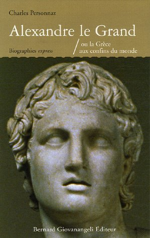 Alexandre le Grand : Ou la Grèce aux confins du monde
