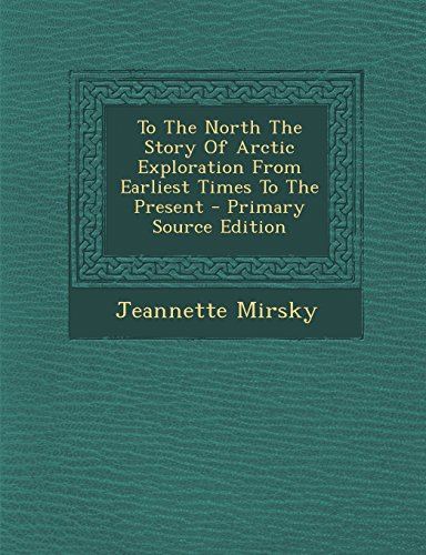 To The North The Story Of Arctic Exploration From Earliest Times To The Present