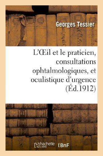 L'Oeil et le praticien, consultations ophtalmologiques, et oculistique d'urgence à l'usage: des médecins non spécialistes