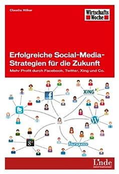 Erfolgreiche Social-Media-Strategien für die Zukunft: Mehr Profit durch Facebook, Twitter, Xing und Co. (WirtschaftsWoche-Sachbuch) von [Hilker, Claudia]