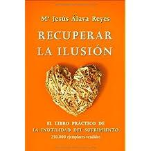 Recuperar la ilusión: el libro practico de la inutilidad del sufrimiento (Psicologia Y Salud (esfera))