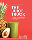 The Juice Truck: A Guide to Juicing, Smoothies, Cleanses and Living a Plant-Based