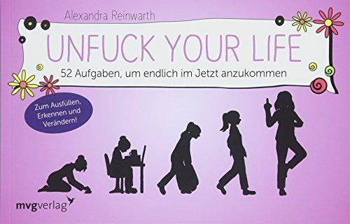 Unfuck your life: 52 Aufgaben, um endlich im Jetzt anzukommen