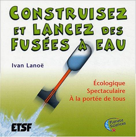 Construisez et lancez vos fusées à eau : Étude, construction et lancement par Ivan Lanoë