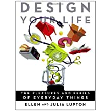 Design Your Life: The Pleasures and Perils of Everyday Things by Ellen Lupton (2009-05-12)