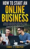 How To Start An Online Business: Create A Business Around Your Biggest Passion, Even If You Are Starting From Scratch