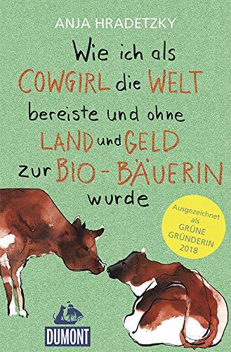 Wie ich als Cowgirl die Welt bereiste ...: und ohne Land und Geld zur Bio-Bäuerin wurde (DuMont Welt - Menschen - Reisen)