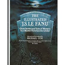 Illustrated J.S.Le Fanu, The: Ghost Stories and Mysteries by a Master Victorian Storyteller