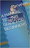 A MANUAL TESTING GUIDE FOR BEGINNERS