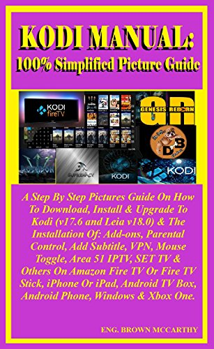 Kodi Manual: 100% Simplified Picture Guide: A Step By Step Picture Guide On How To Download, Install & Upgrade to Kodi (v17.6 and leia v18.0) & The Installation ... Parental control... (English Edition)