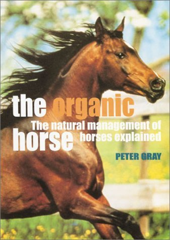 The Organic Horse: The Natural Management of Horses Explained by Peter Gray (2001-01-26)
