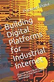 Building Digital Platforms for Industrial Internet: Discover How to Build Digital Platforms Using Open-source Technologies