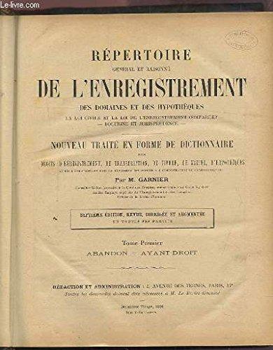 REPERTOIRE GENERAL ET RAISONNE DE L'ENREGISTREMENT DES DOMAINES ET DES HYPOTHEQUES - NOUVEAU TRAITE EN FORME DE DICTIONNAIRE DES DROITS D'ENREGISTREMENT, DE TRANSCRIPTION, DE TIMBRE, DE GREFFE, D'HYPOTHEQUES - TOME 1 : ABANDON / AYANT DROIT - A-Ay 1892.