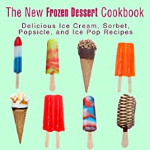 The New Frozen Dessert Cookbook: Delicious Ice Cream, Sorbet, Popsicle, and Ice Pop Recipes (English Edition)