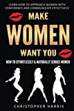 Make Women Want You: How to Effortlessly & Naturally Seduce Women: Learn How to Approach Women with Confidence and Communicate Effectively: Volume 1 ... How To Get a Girlfriend, Get Your Ex Back)