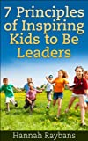 Kids Book: 7 Principles of Inspiring Kids to Be Leaders: A parenting kids Guide with Leadership Tips & Education for kids in all ages