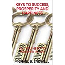 BOOKS:KEYS TO SUCCESS, PROSPERITY AND HAPPINESS:: ALL YOU NEED TO PROSPER IN LIFE:THE KEYS TO HAVING ALL YOU WANT:SECRET TO HAVING ALL YOU WANT:SECRETE ... OUT OF POVERTY: Best: (English Edition)