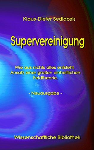 Supervereinigung: Wie aus nichts alles entsteht. Ansatz einer großen einheitlichen Feldtheorie. - Neuausgabe - (Wissenschaftliche Bibliothek 2)